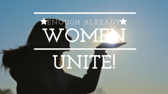 Enough Already. Women Unite!
