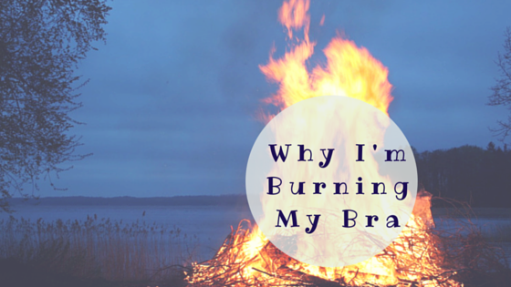 Why I'm Burning My Bra