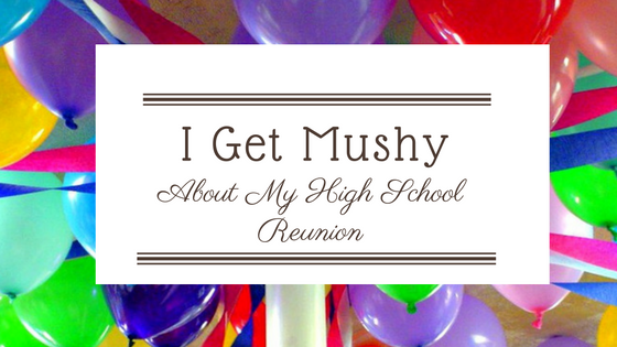 I Get Mushy About My High School Reunion